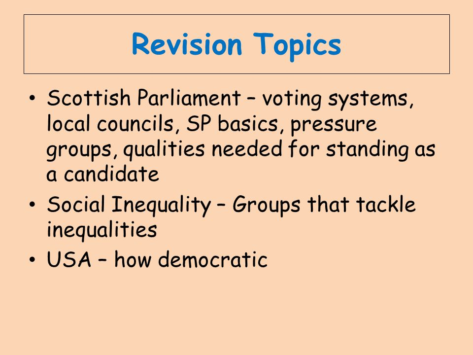 Revision Topics Scottish Parliament – voting systems, local councils, SP basics, pressure groups, qualities needed for standing as a candidate Social