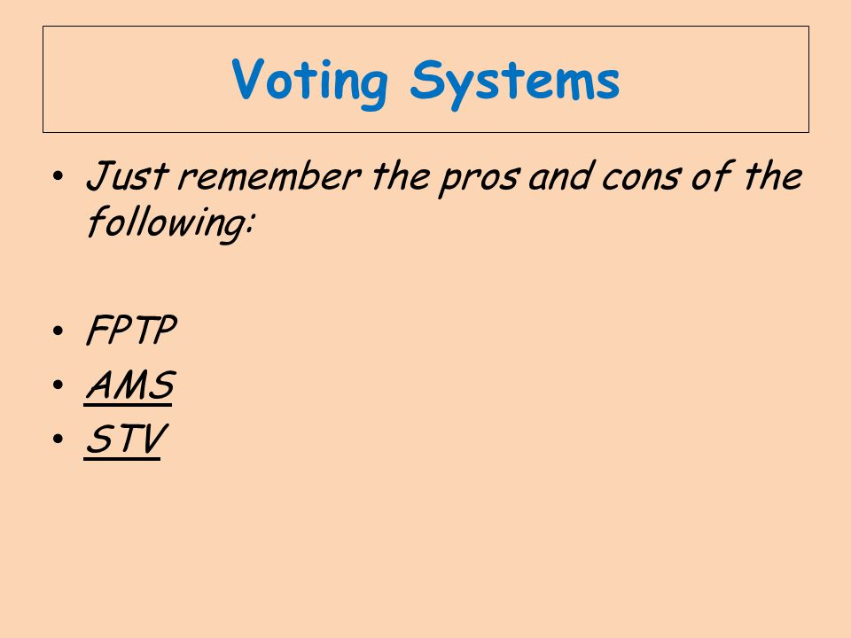 Voting Systems Just remember the pros and cons of the following: FPTP AMS STV