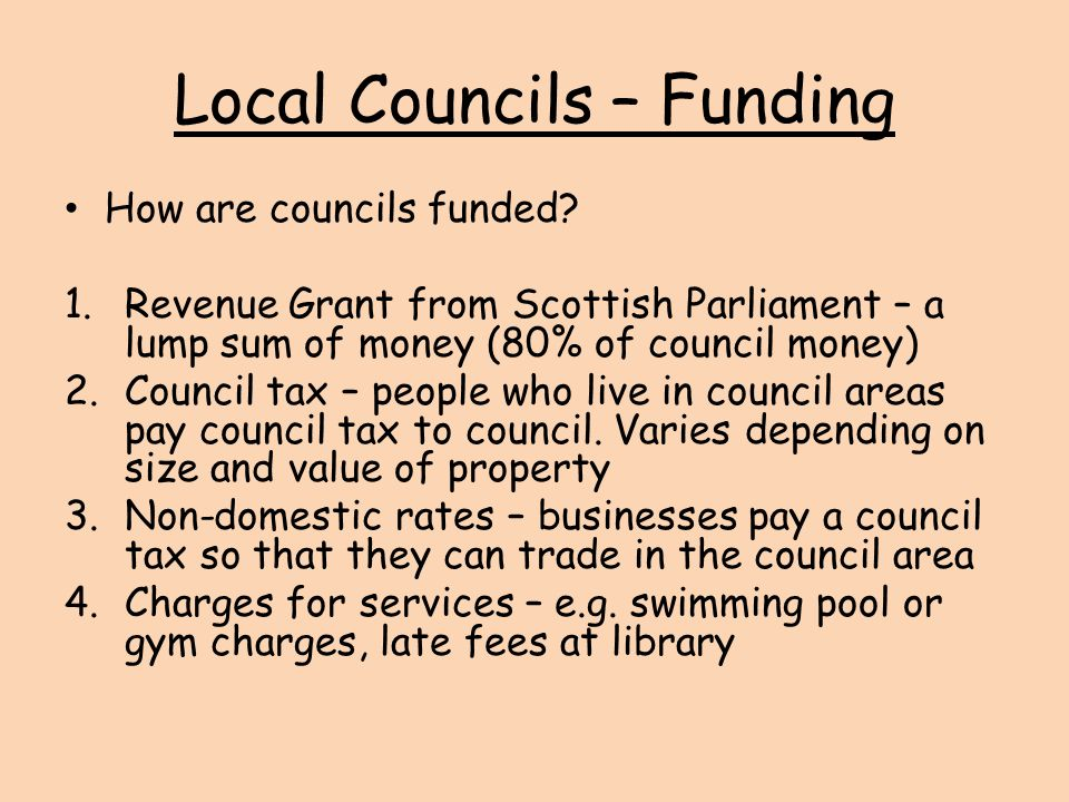 Local Councils – Funding How are councils funded? 1.Revenue Grant from Scottish Parliament – a lump sum of money (80% of council money) 2.Council tax