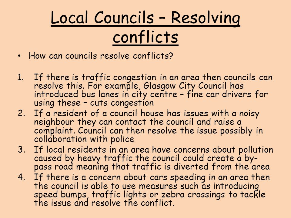 Local Councils – Resolving conflicts How can councils resolve conflicts? 1.If there is traffic congestion in an area then councils can resolve this. F