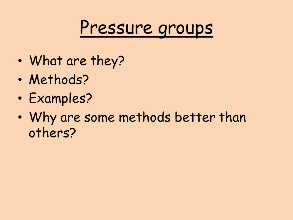 Pressure groups What are they? Methods? Examples? Why are some methods better than others?