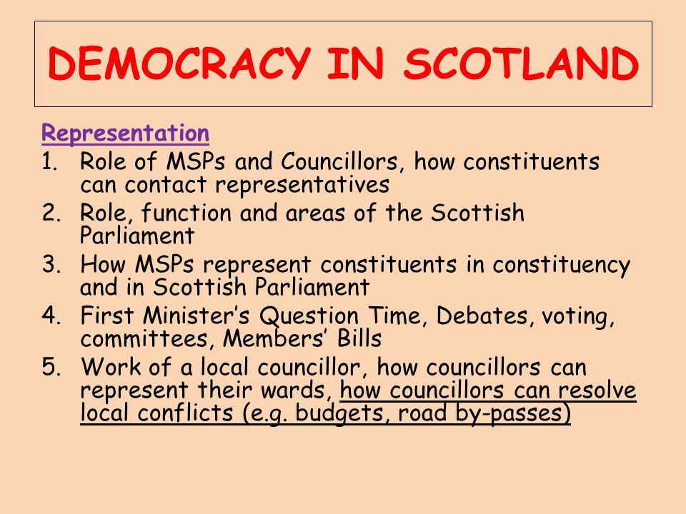 DEMOCRACY IN SCOTLAND Representation 1.Role of MSPs and Councillors, how constituents can contact representatives 2.Role, function and areas of the Sc