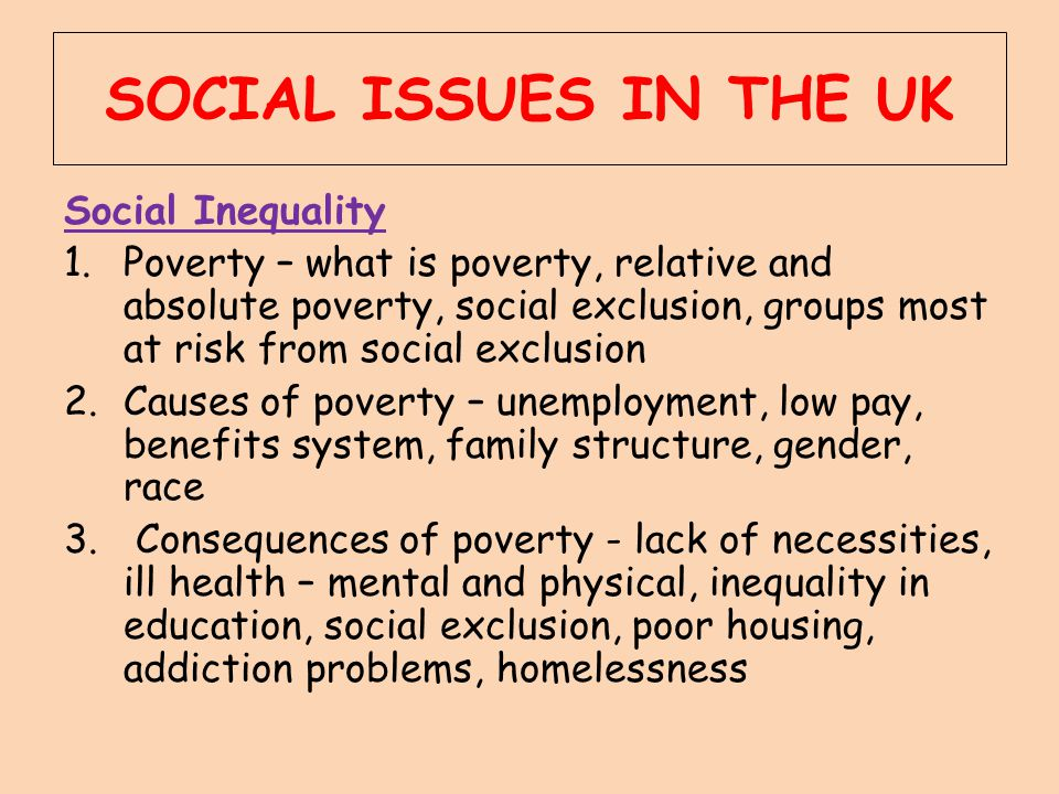 SOCIAL ISSUES IN THE UK Social Inequality 1.Poverty – what is poverty, relative and absolute poverty, social exclusion, groups most at risk from socia
