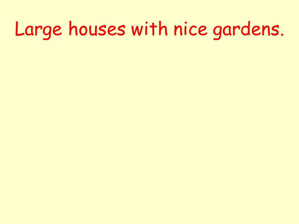 Large houses with nice gardens.