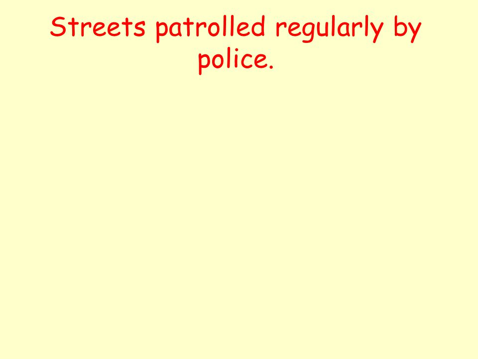 Streets patrolled regularly by police.