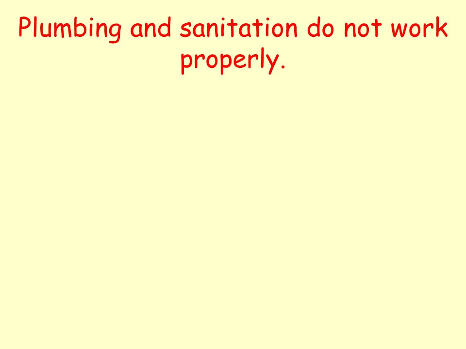 Plumbing and sanitation do not work properly.