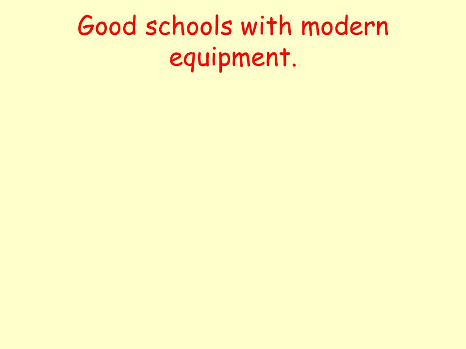 Good schools with modern equipment.
