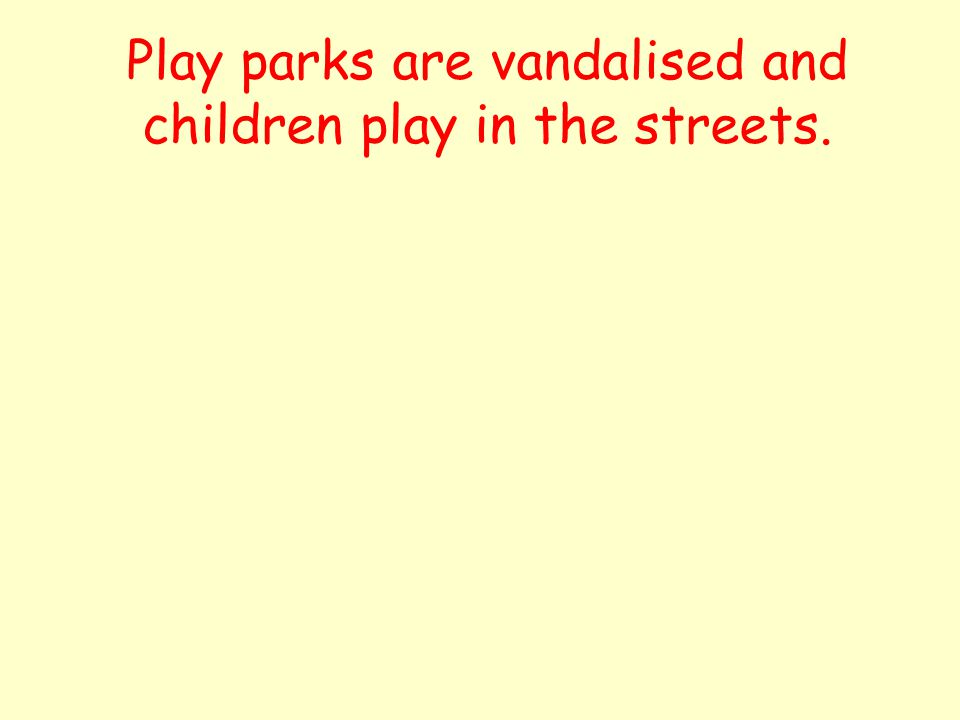 Play parks are vandalised and children play in the streets.
