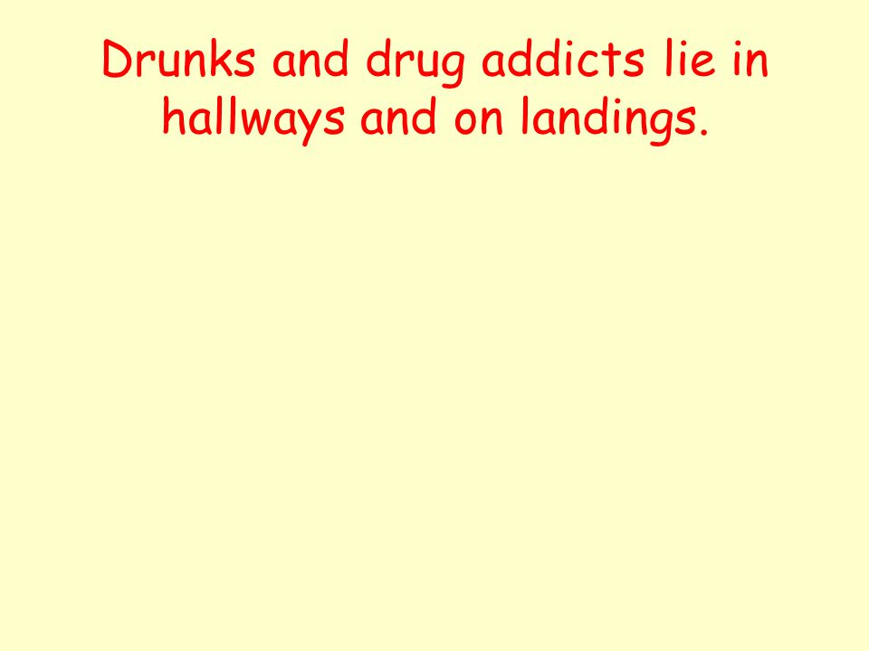 Drunks and drug addicts lie in hallways and on landings.
