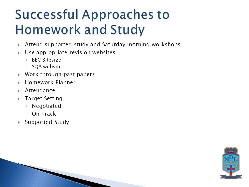  Attend supported study and Saturday morning workshops  Use appropriate revision websites ◦ BBC Bitesize ◦ SQA website  Work through past papers  Homework Planner  Attendance  Target Setting ◦ Negotiated ◦ On Track  Supported Study