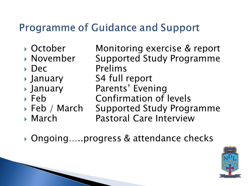  OctoberMonitoring exercise & report  NovemberSupported Study Programme  Dec Prelims  JanuaryS4 full report  JanuaryParents' Evening  FebConfirmation of levels  Feb / MarchSupported Study Programme  March Pastoral Care Interview  Ongoing…..progress & attendance checks