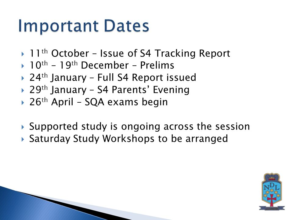  11 th October – Issue of S4 Tracking Report  10 th – 19 th December – Prelims  24 th January – Full S4 Report issued  29 th January – S4 Parents' Evening  26 th April – SQA exams begin  Supported study is ongoing across the session  Saturday Study Workshops to be arranged
