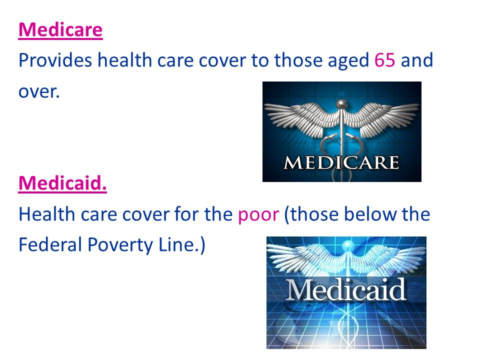 Medicare Provides health care cover to those aged 65 and over. Medicaid. Health care cover for the poor (those below the Federal Poverty Line.)