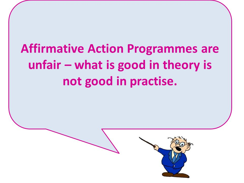 Affirmative Action Programmes are unfair – what is good in theory is not good in practise.