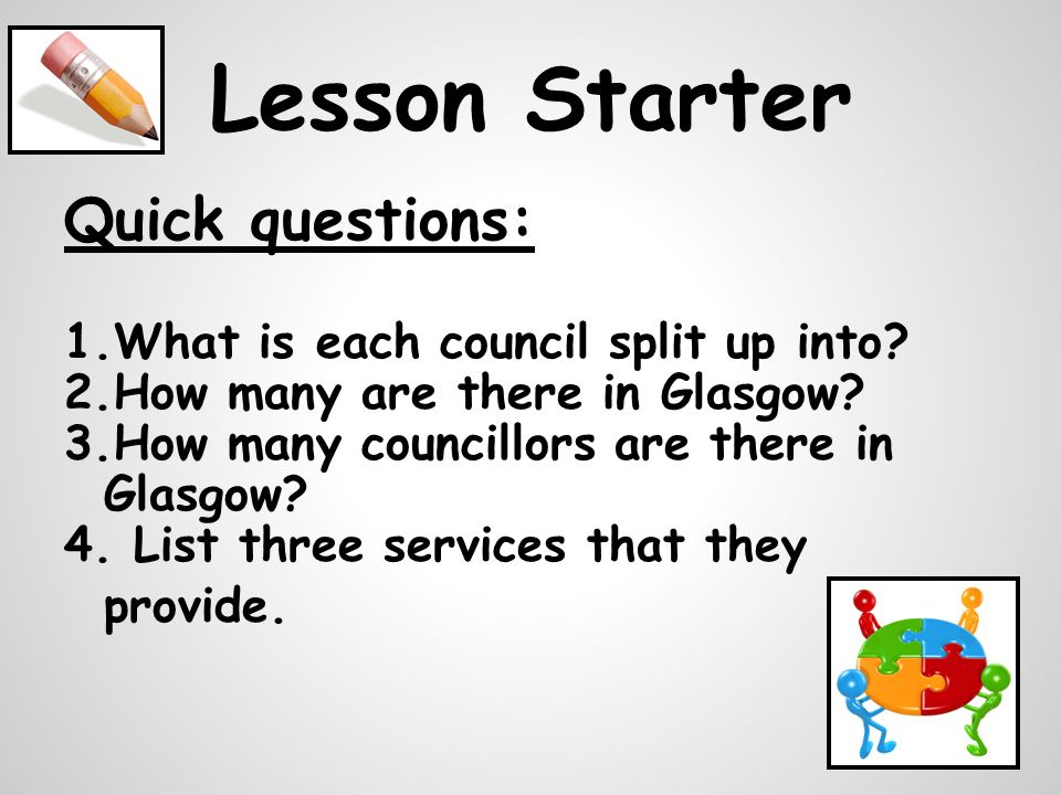 Lesson Starter Quick questions: 1.What is each council split up into.