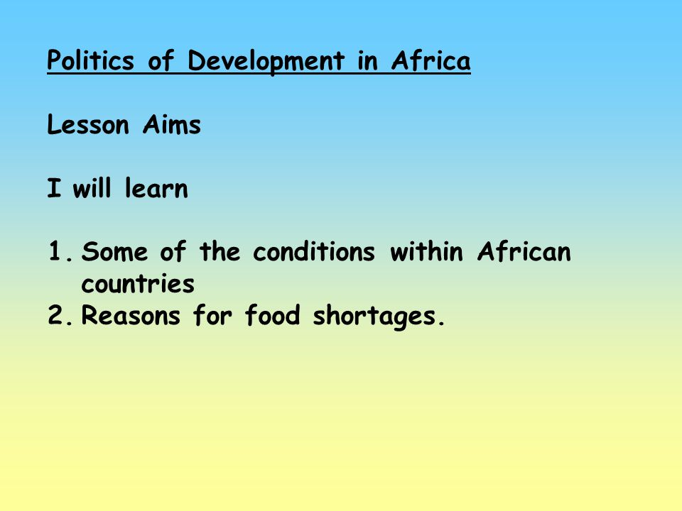 Politics of Development in Africa Lesson Aims I will learn 1.Some of the conditions within African countries 2.Reasons for food shortages.