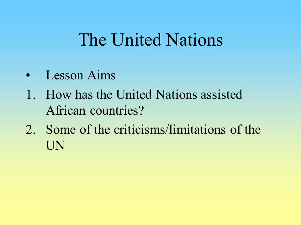 The United Nations Lesson Aims 1.How has the United Nations assisted African countries? 2.Some of the criticisms/limitations of the UN