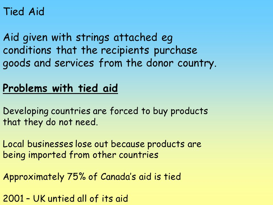 Tied Aid Aid given with strings attached eg conditions that the recipients purchase goods and services from the donor country. Problems with tied aid