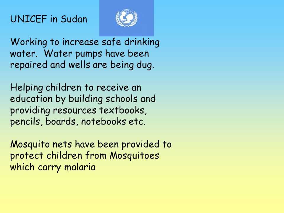 UNICEF in Sudan Working to increase safe drinking water. Water pumps have been repaired and wells are being dug. Helping children to receive an educat
