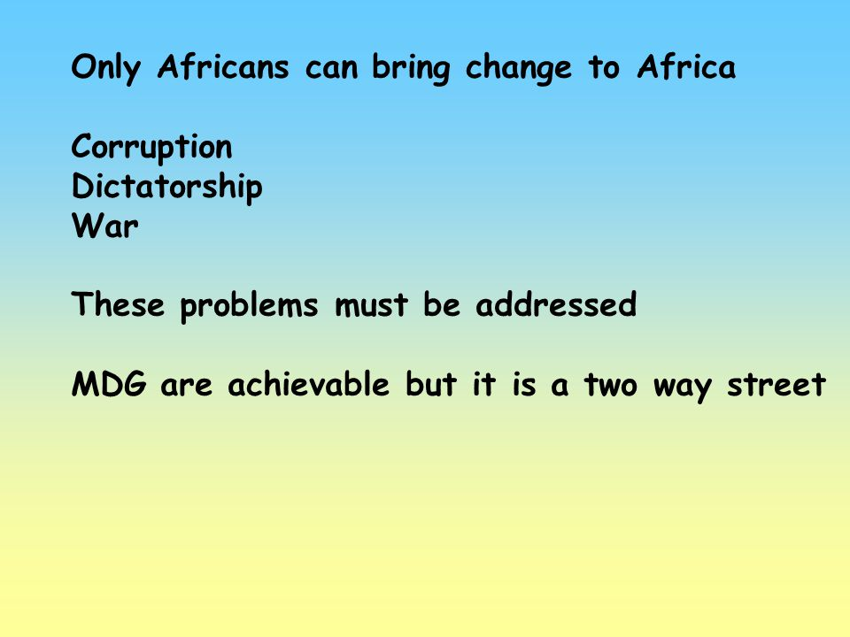 Only Africans can bring change to Africa Corruption Dictatorship War These problems must be addressed MDG are achievable but it is a two way street