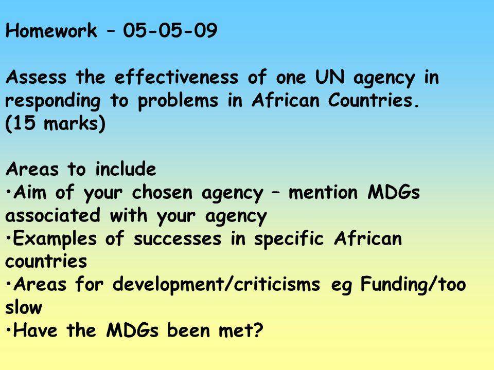Homework – 05-05-09 Assess the effectiveness of one UN agency in responding to problems in African Countries. (15 marks) Areas to include Aim of your