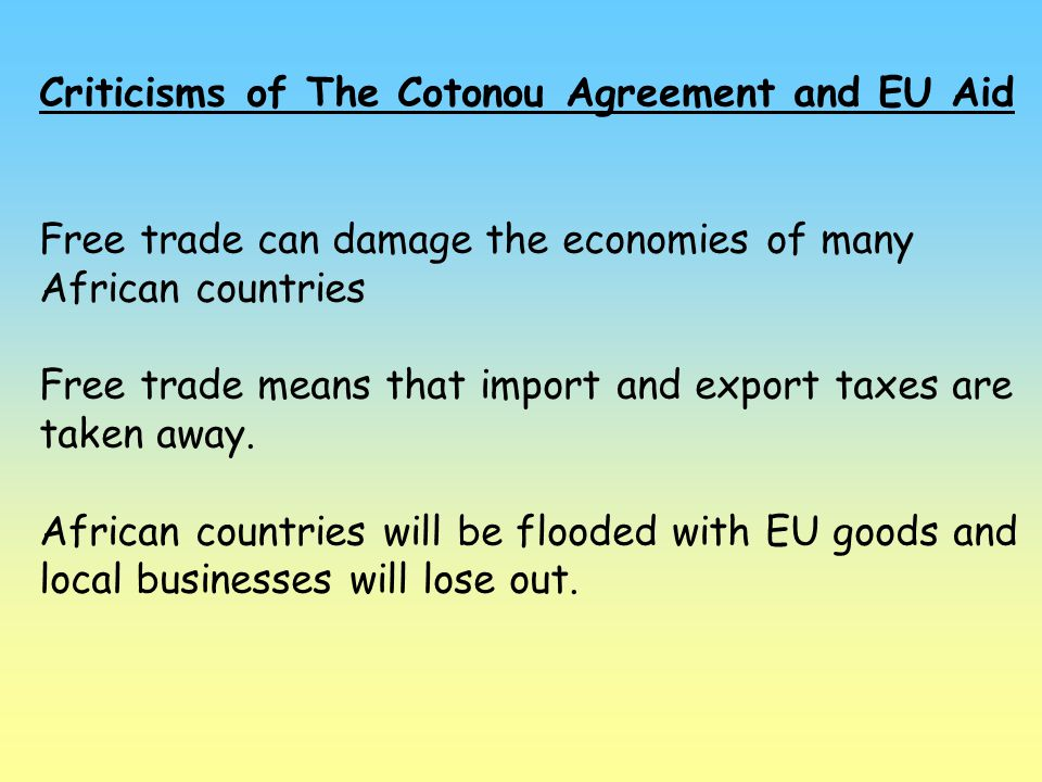 Criticisms of The Cotonou Agreement and EU Aid Free trade can damage the economies of many African countries Free trade means that import and export t