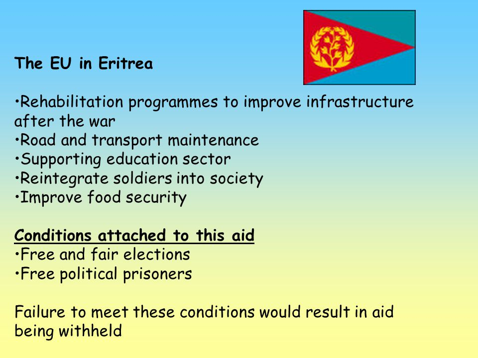 The EU in Eritrea Rehabilitation programmes to improve infrastructure after the war Road and transport maintenance Supporting education sector Reinteg
