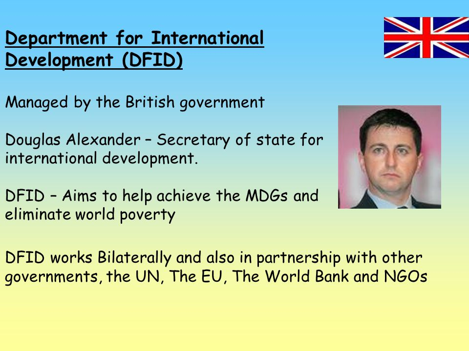 Department for International Development (DFID) Managed by the British government Douglas Alexander – Secretary of state for international development