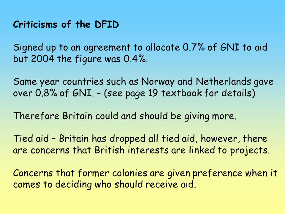 Criticisms of the DFID Signed up to an agreement to allocate 0.7% of GNI to aid but 2004 the figure was 0.4%. Same year countries such as Norway and N