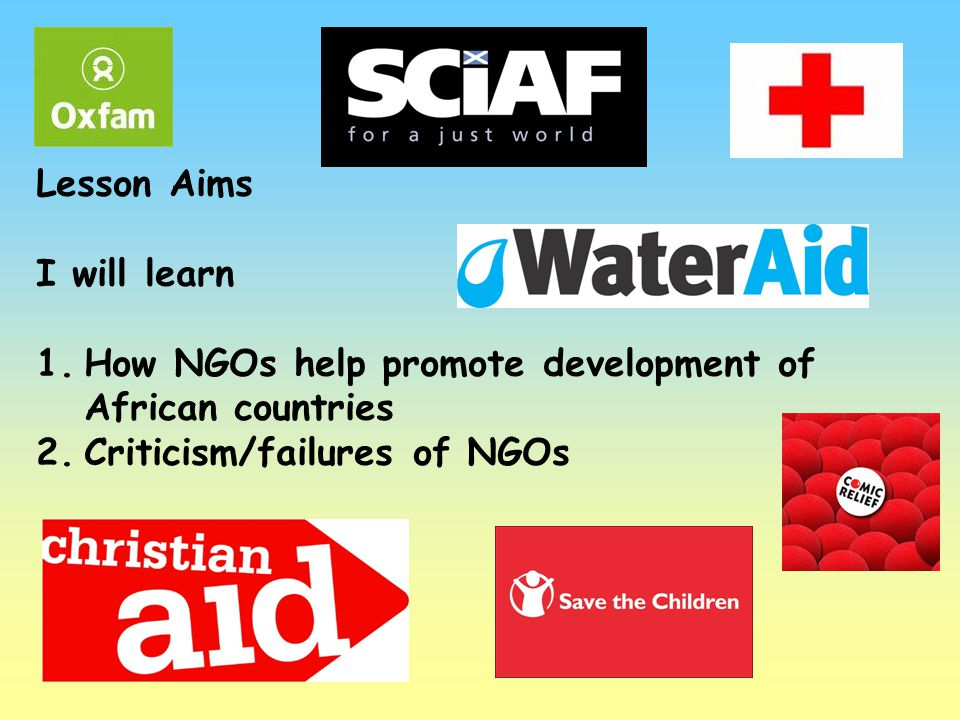 Lesson Aims I will learn 1.How NGOs help promote development of African countries 2.Criticism/failures of NGOs