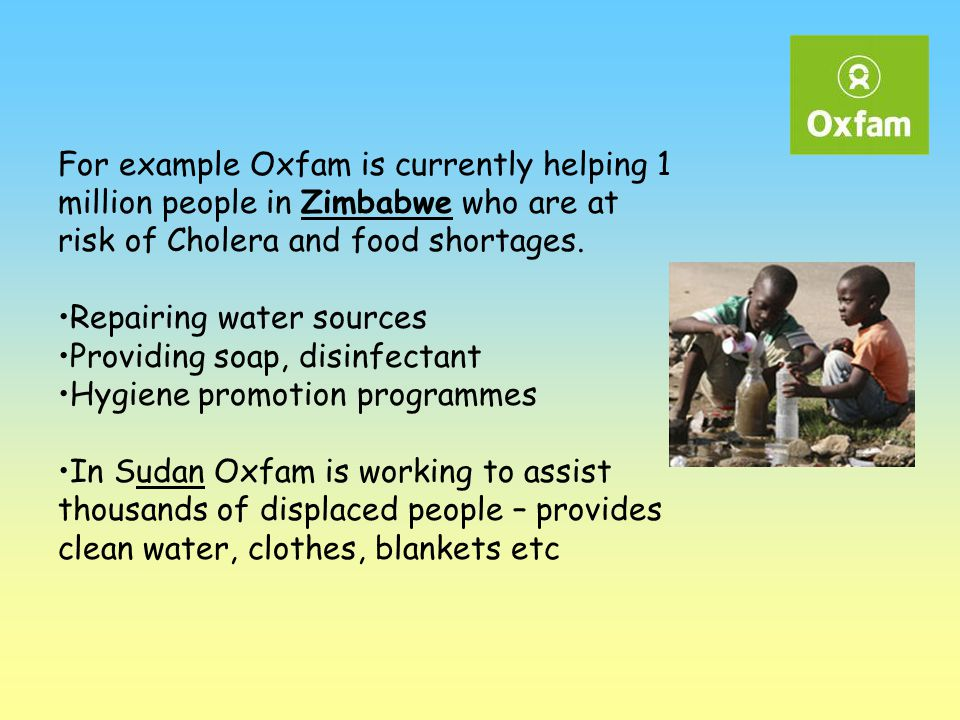 For example Oxfam is currently helping 1 million people in Zimbabwe who are at risk of Cholera and food shortages. Repairing water sources Providing s