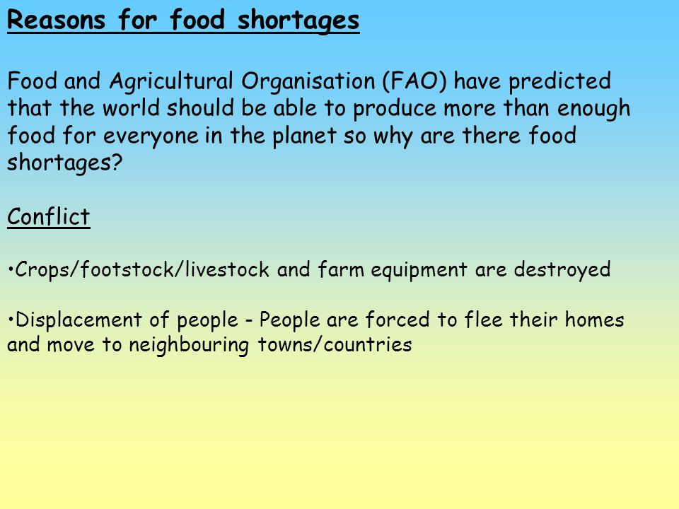 Reasons for food shortages Food and Agricultural Organisation (FAO) have predicted that the world should be able to produce more than enough food for