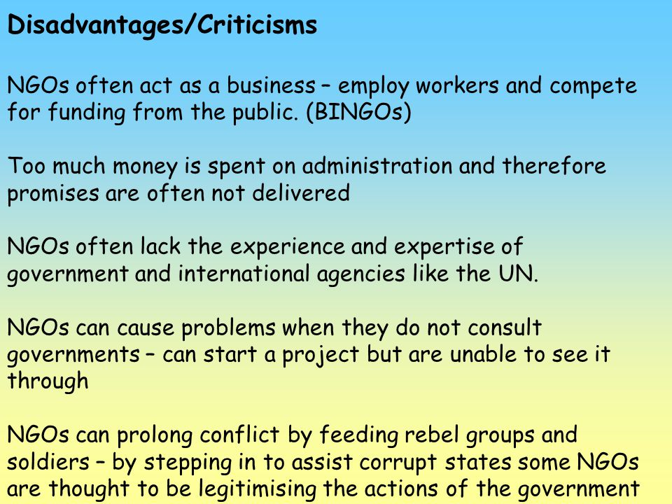 Disadvantages/Criticisms NGOs often act as a business – employ workers and compete for funding from the public. (BINGOs) Too much money is spent on ad