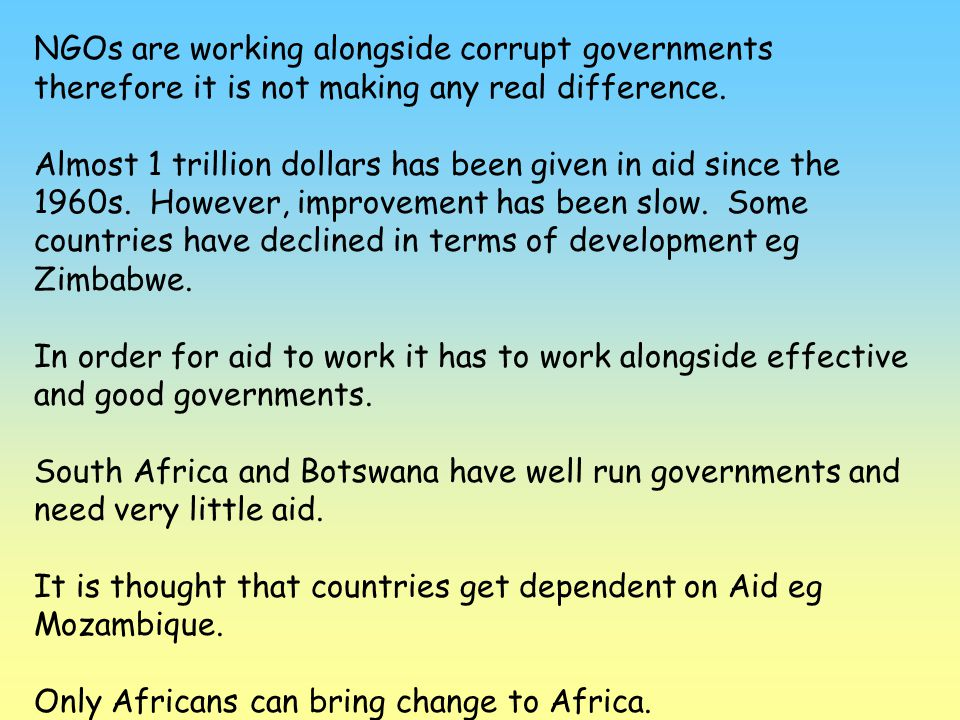 NGOs are working alongside corrupt governments therefore it is not making any real difference. Almost 1 trillion dollars has been given in aid since t