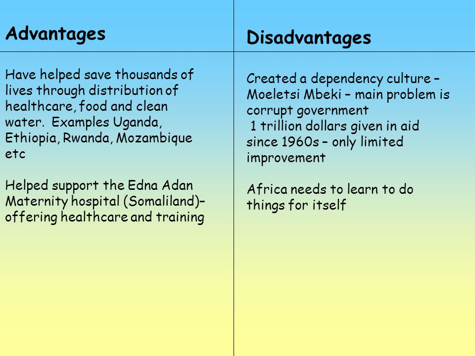 Advantages Have helped save thousands of lives through distribution of healthcare, food and clean water. Examples Uganda, Ethiopia, Rwanda, Mozambique
