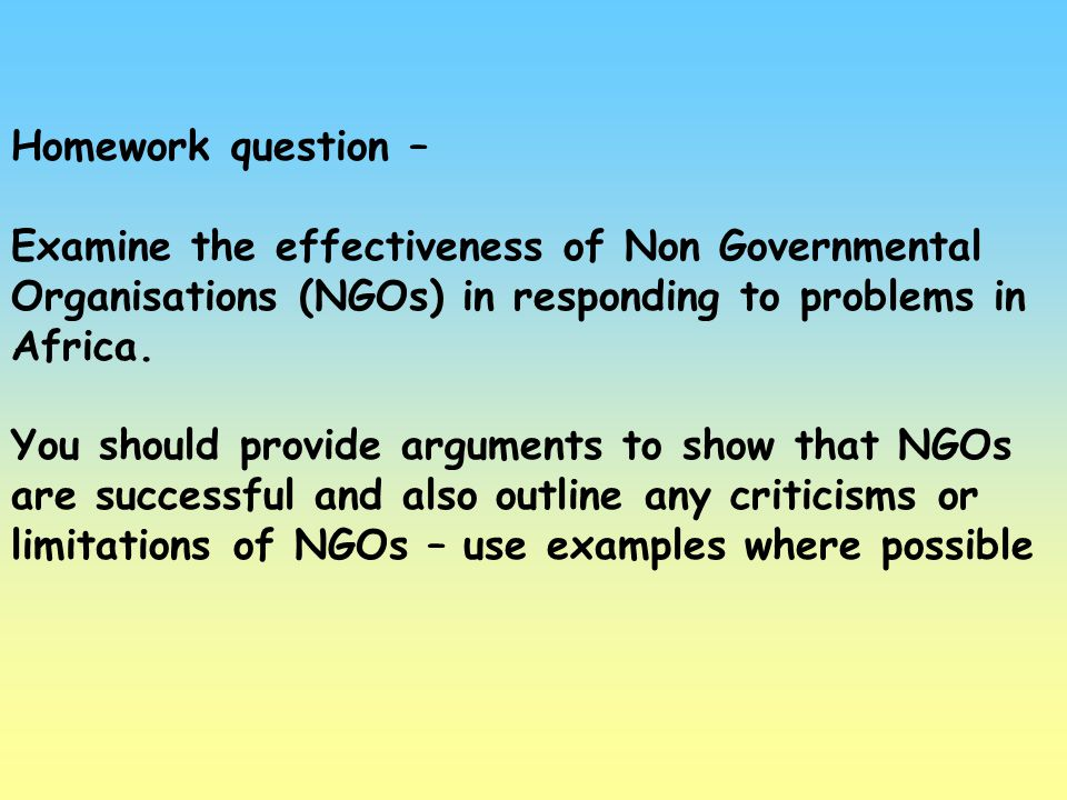 Homework question – Examine the effectiveness of Non Governmental Organisations (NGOs) in responding to problems in Africa. You should provide argumen