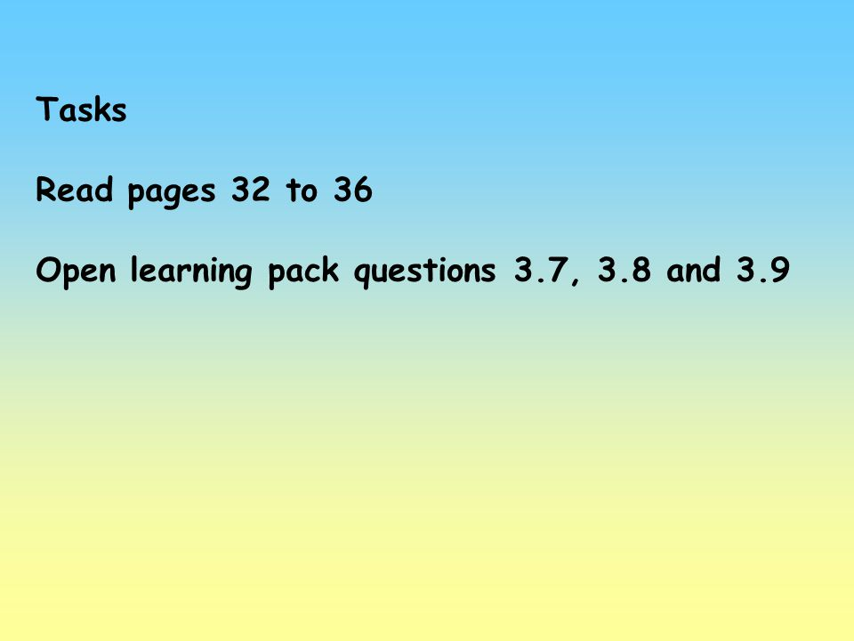 Tasks Read pages 32 to 36 Open learning pack questions 3.7, 3.8 and 3.9
