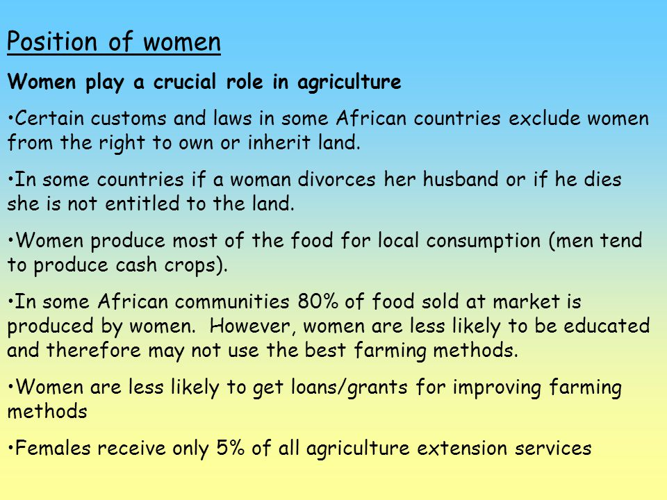 Position of women Women play a crucial role in agriculture Certain customs and laws in some African countries exclude women from the right to own or i