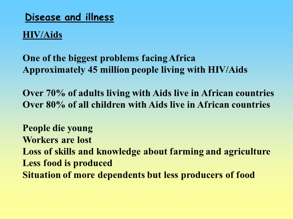 Disease and illness HIV/Aids One of the biggest problems facing Africa Approximately 45 million people living with HIV/Aids Over 70% of adults living