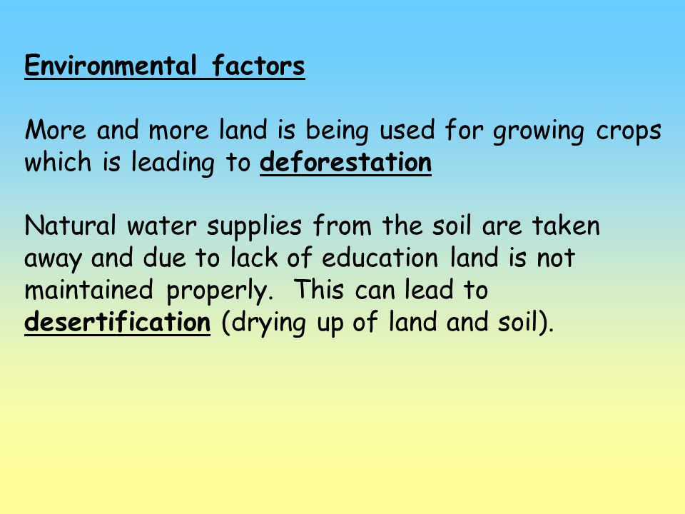 Environmental factors More and more land is being used for growing crops which is leading to deforestation Natural water supplies from the soil are ta