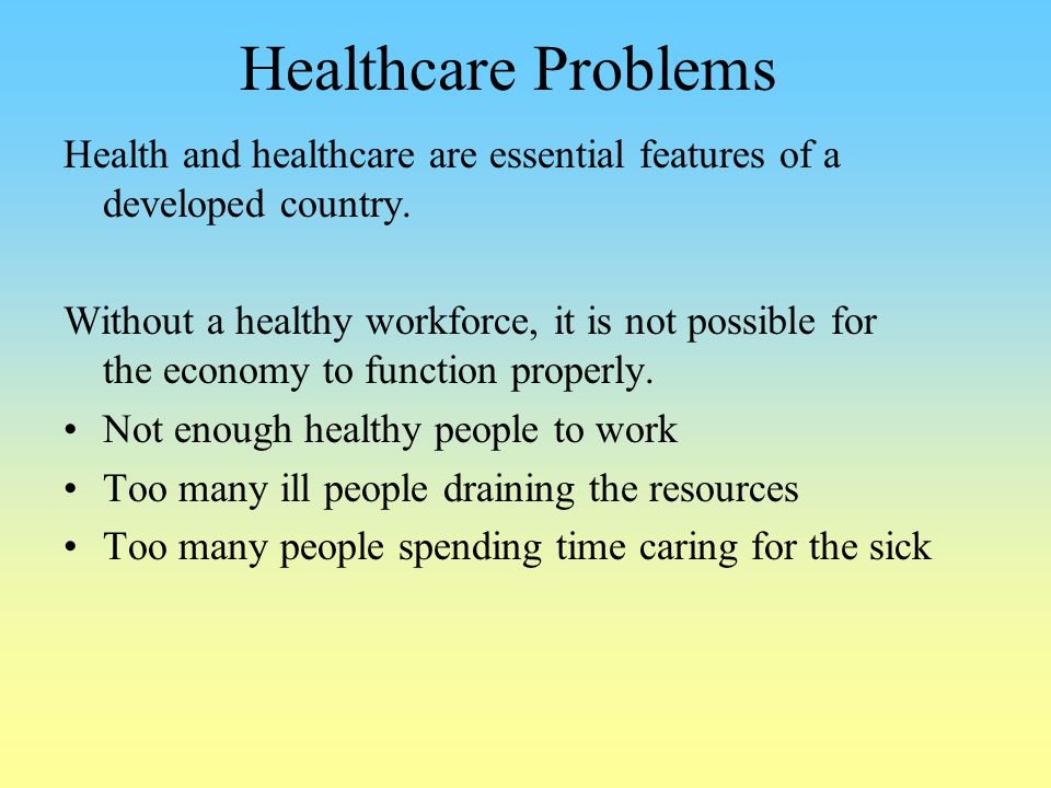 Healthcare Problems Health and healthcare are essential features of a developed country. Without a healthy workforce, it is not possible for the econo