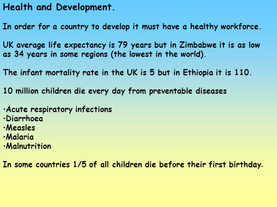 Health and Development. In order for a country to develop it must have a healthy workforce. UK average life expectancy is 79 years but in Zimbabwe it
