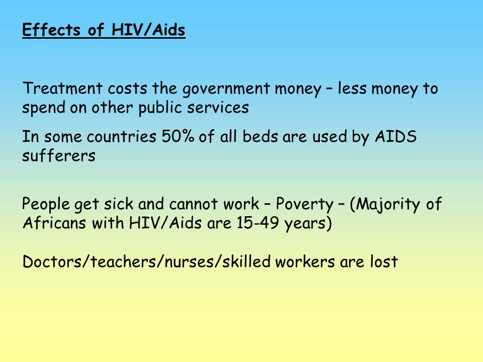 Effects of HIV/Aids Treatment costs the government money – less money to spend on other public services In some countries 50% of all beds are used by