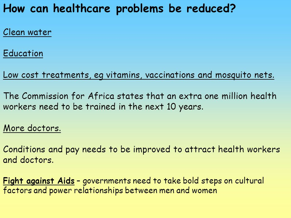 How can healthcare problems be reduced? Clean water Education Low cost treatments, eg vitamins, vaccinations and mosquito nets. The Commission for Afr