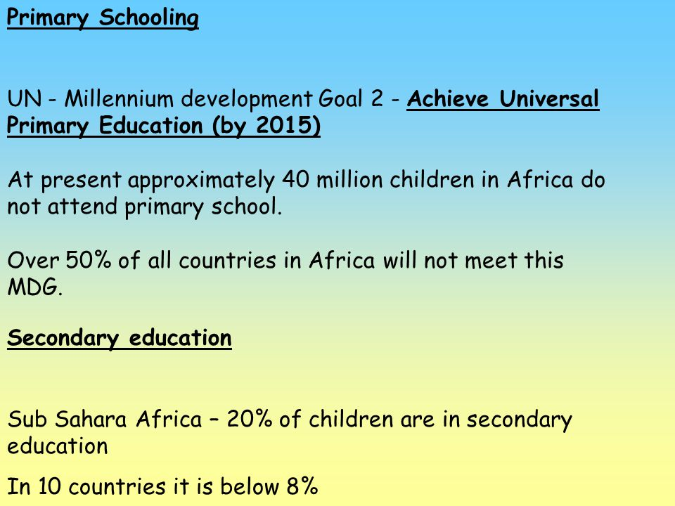 Primary Schooling UN - Millennium development Goal 2 - Achieve Universal Primary Education (by 2015) At present approximately 40 million children in A