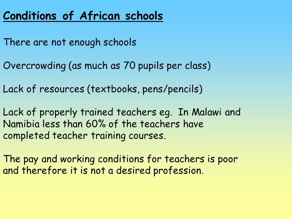 Conditions of African schools There are not enough schools Overcrowding (as much as 70 pupils per class) Lack of resources (textbooks, pens/pencils) L