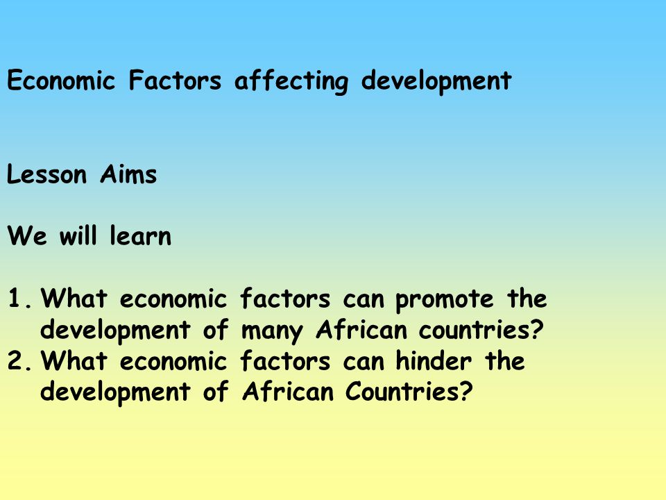Economic Factors affecting development Lesson Aims We will learn 1.What economic factors can promote the development of many African countries? 2.What