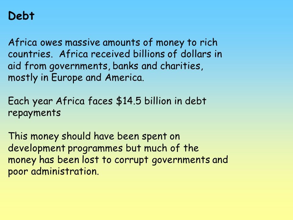 Debt Africa owes massive amounts of money to rich countries. Africa received billions of dollars in aid from governments, banks and charities, mostly