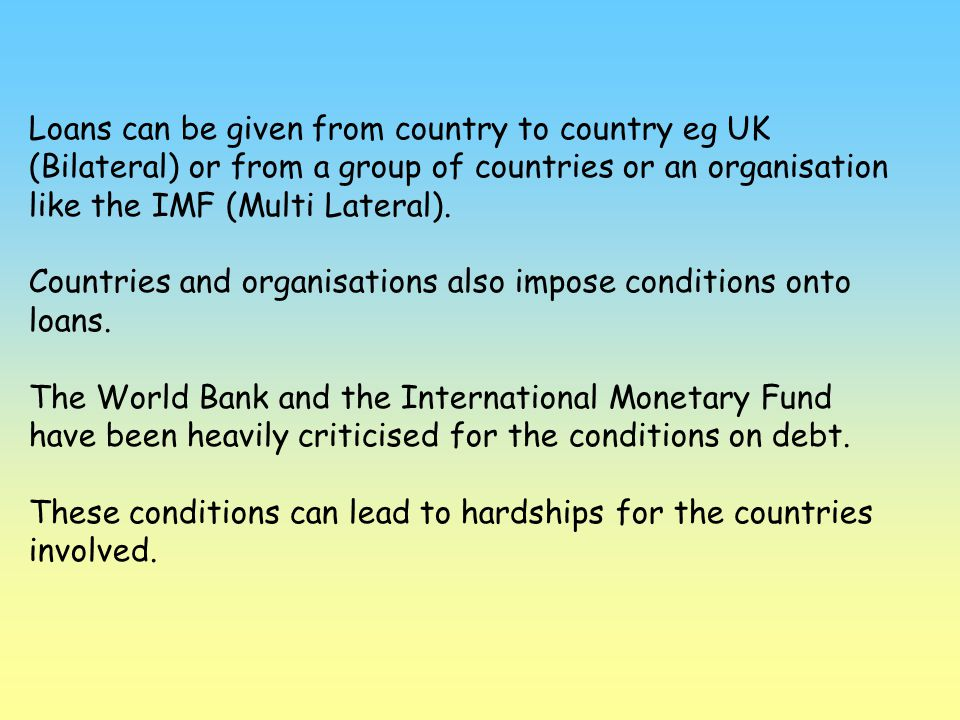 Loans can be given from country to country eg UK (Bilateral) or from a group of countries or an organisation like the IMF (Multi Lateral). Countries a