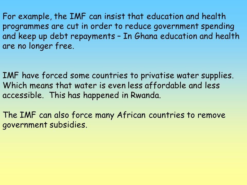 For example, the IMF can insist that education and health programmes are cut in order to reduce government spending and keep up debt repayments – In G